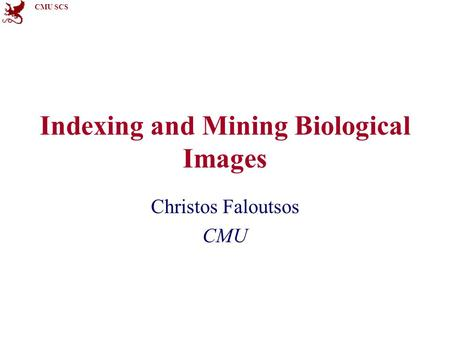 CMU SCS Indexing and Mining Biological Images Christos Faloutsos CMU.