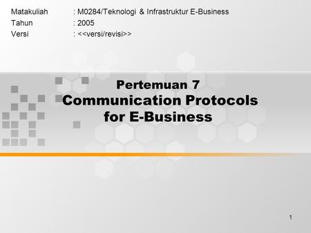 1 Pertemuan 7 Communication Protocols for E-Business Matakuliah: M0284/Teknologi & Infrastruktur E-Business Tahun: 2005 Versi: >