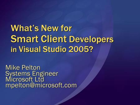 What's New for Smart Client Developers in Visual Studio 2005? Mike Pelton Systems Engineer Microsoft Ltd