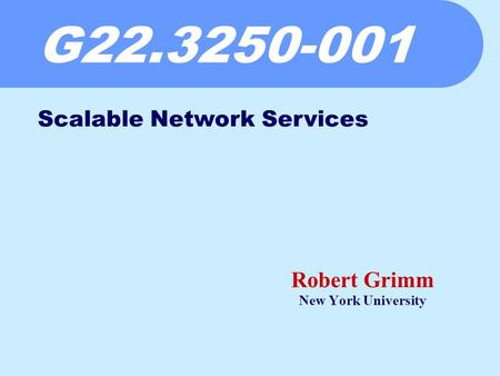 G22.3250-001 Robert Grimm New York University Scalable Network Services.