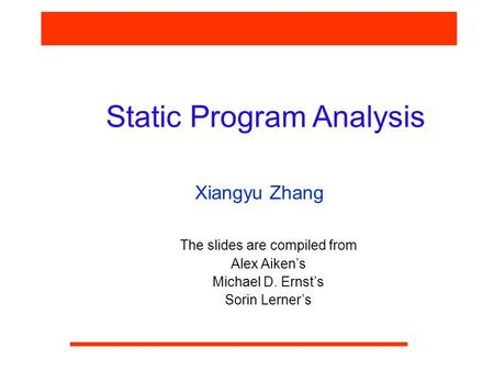 Static Program Analysis Xiangyu Zhang The slides are compiled from Alex Aiken's Michael D. Ernst's Sorin Lerner's.