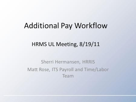 Additional Pay Workflow HRMS UL Meeting, 8/19/11 Sherri Hermansen, HRRIS Matt Rose, ITS Payroll and Time/Labor Team.