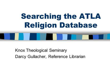 Searching the ATLA Religion Database Knox Theological Seminary Darcy Gullacher, Reference Librarian.