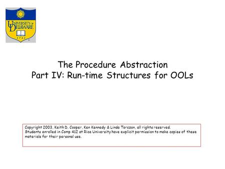 The Procedure Abstraction Part IV: Run-time Structures for OOLs Copyright 2003, Keith D. Cooper, Ken Kennedy & Linda Torczon, all rights reserved. Students.