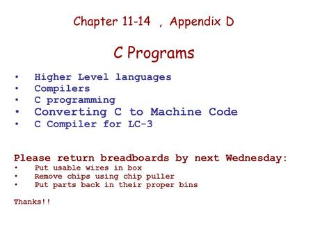 Chapter 11-14, Appendix D C Programs Higher Level languages Compilers C programming Converting C to Machine Code C Compiler for LC-3 Please return breadboards.