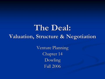 The Deal: Valuation, Structure & Negotiation Venture Planning Chapter 14 Dowling Fall 2006.