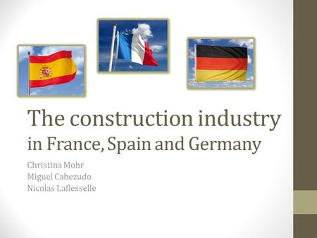 The construction industry in France, Spain and Germany Christina Mohr Miguel Cabezudo Nicolas Laflesselle.