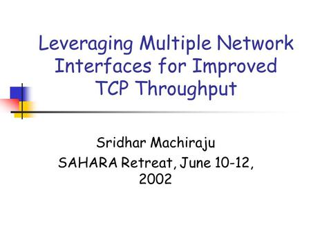 Leveraging Multiple Network Interfaces for Improved TCP Throughput Sridhar Machiraju SAHARA Retreat, June 10-12, 2002.