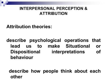 INTERPERSONAL PERCEPTION & ATTRIBUTION Attribution theories: describe psychological operations that lead us to make Situational or Dispositional interpretations.