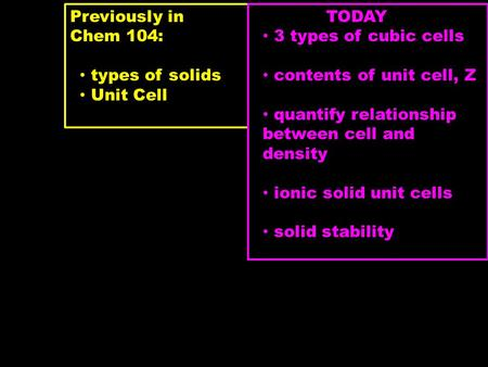 Previously in Chem 104: types of solids Unit Cell TODAY 3 types of cubic cells contents of unit cell, Z quantify relationship between cell and density.