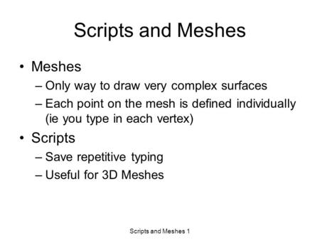 Scripts and Meshes 1 Scripts and Meshes Meshes –Only way to draw very complex surfaces –Each point on the mesh is defined individually (ie you type in.