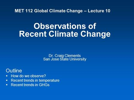 MET 112 Global Climate Change – Lecture 10 Observations of Recent Climate Change Dr. Craig Clements San Jose State University Outline  How do we observe?