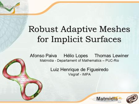 Robust Adaptive Meshes for Implicit Surfaces Afonso Paiva Hélio Lopes Thomas Lewiner Matmidia - Departament of Mathematics – PUC-Rio Luiz Henrique de Figueiredo.