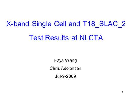 1 X-band Single Cell and T18_SLAC_2 Test Results at NLCTA Faya Wang Chris Adolphsen Jul-9-2009.