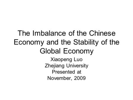 The Imbalance of the Chinese Economy and the Stability of the Global Economy Xiaopeng Luo Zhejiang University Presented at November, 2009.