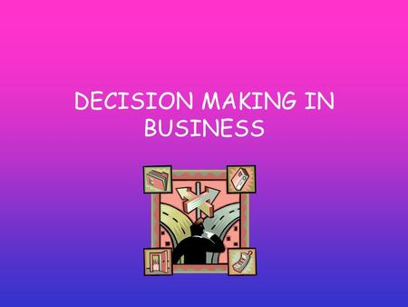 DECISION MAKING IN BUSINESS. INTERNAL ASSESSMENT CONTENT:- Analysis of different types of decision and can be related to the objectives of a business.