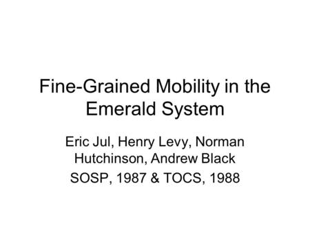 Fine-Grained Mobility in the Emerald System Eric Jul, Henry Levy, Norman Hutchinson, Andrew Black SOSP, 1987 & TOCS, 1988.