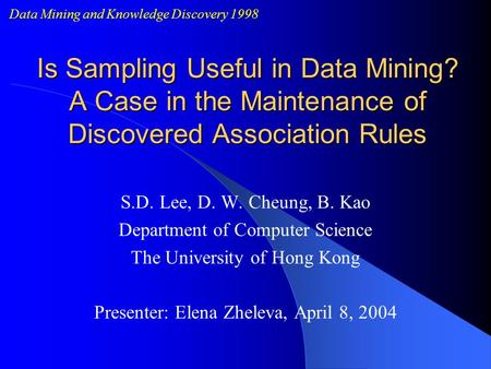 Is Sampling Useful in Data Mining? A Case in the Maintenance of Discovered Association Rules S.D. Lee, D. W. Cheung, B. Kao Department of Computer Science.