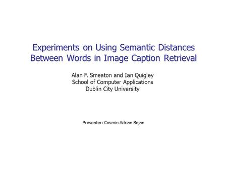 Experiments on Using Semantic Distances Between Words in Image Caption Retrieval Presenter: Cosmin Adrian Bejan Alan F. Smeaton and Ian Quigley School.