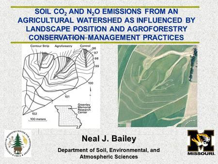 SOIL CO 2 AND N 2 O EMISSIONS FROM AN AGRICULTURAL WATERSHED AS INFLUENCED BY LANDSCAPE POSITION AND AGROFORESTRY CONSERVATION MANAGEMENT PRACTICES Neal.