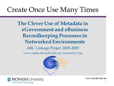 Www.monash.edu.au 1 Create Once Use Many Times The Clever Use of Metadata in eGovernment and eBusiness Recordkeeping Processes in Networked Environments.