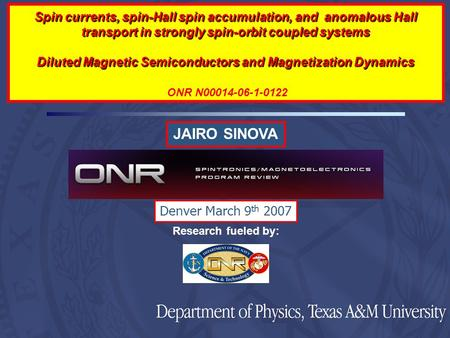 JAIRO SINOVA Research fueled by: Denver March 9 th 2007 Spin currents, spin-Hall spin accumulation, and anomalous Hall transport in strongly spin-orbit.