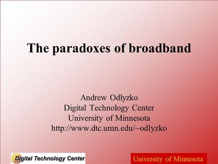 University of Minnesota The paradoxes of broadband Andrew Odlyzko Digital Technology Center University of Minnesota