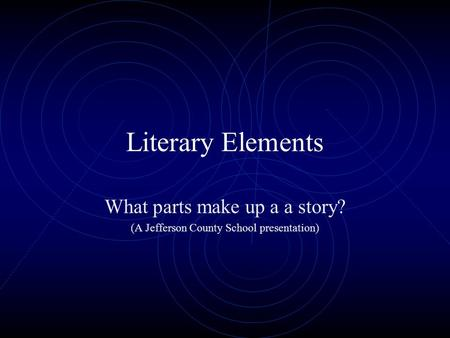Literary Elements What parts make up a a story? (A Jefferson County School presentation)