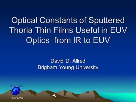 16 Aug 2006 16 Aug 2006 Optical Constants of Sputtered Thoria Thin Films Useful in EUV Optics from IR to EUV David D. Allred Brigham Young University.
