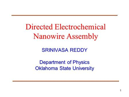 1 Directed Electrochemical Nanowire Assembly SRINIVASA REDDY Department of Physics Oklahoma State University.