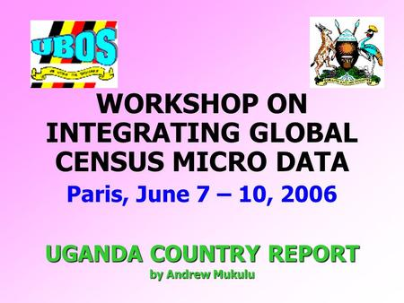WORKSHOP ON INTEGRATING GLOBAL CENSUS MICRO DATA Paris, June 7 – 10, 2006 UGANDA COUNTRY REPORT by Andrew Mukulu.