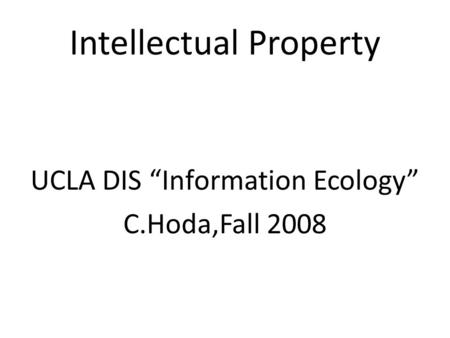 "Intellectual Property UCLA DIS ""Information Ecology"" C.Hoda,Fall 2008."