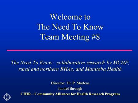Welcome to The Need To Know Team Meeting #8 The Need To Know: collaborative research by MCHP, rural and northern RHAs, and Manitoba Health Director: Dr.
