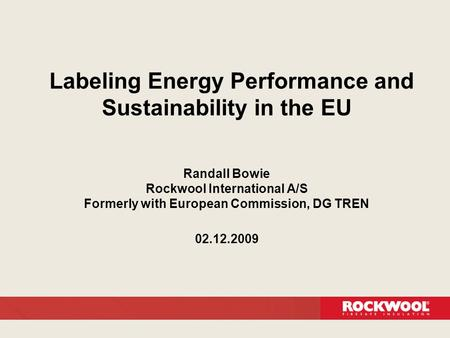 Labeling Energy Performance and Sustainability in the EU Randall Bowie Rockwool International A/S Formerly with European Commission, DG TREN 02.12.2009.