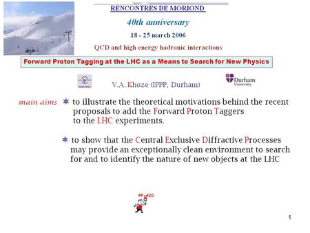 1 Forward Proton Tagging at the LHC as a Means to Search for New Physics V.A. Khoze (IPPP, Durham) main aims  to illustrate the theoretical motivations.