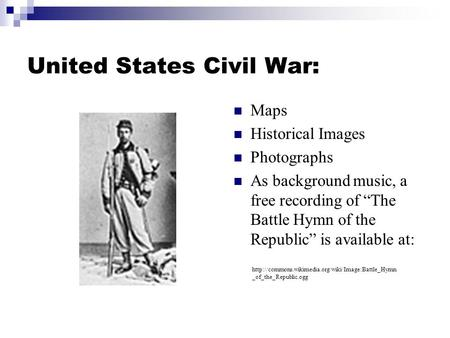 "United States Civil War: Maps Historical Images Photographs As background music, a free recording of ""The Battle Hymn of the Republic"" is available at:"