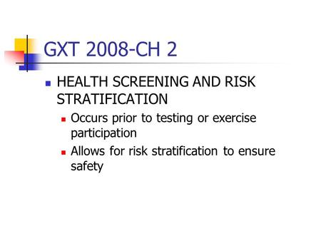 GXT 2008-CH 2 HEALTH SCREENING AND RISK STRATIFICATION Occurs prior to testing or exercise participation Allows for risk stratification to ensure safety.