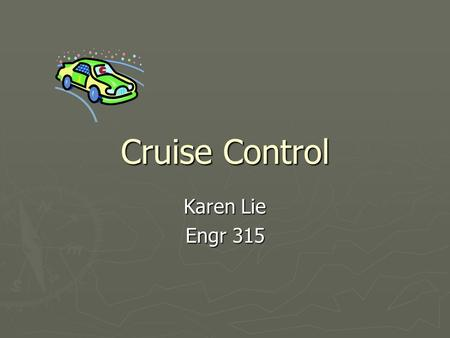 Cruise Control Karen Lie Engr 315. Outline ► Introduction to Cruise Control ► CC Modeling ► CC Simulation ► Introduction to Adaptive Control ► ACC Modeling.