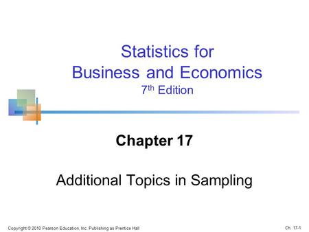 Chapter 17 Additional Topics in Sampling Copyright © 2010 Pearson Education, Inc. Publishing as Prentice Hall Statistics for Business and Economics 7 th.