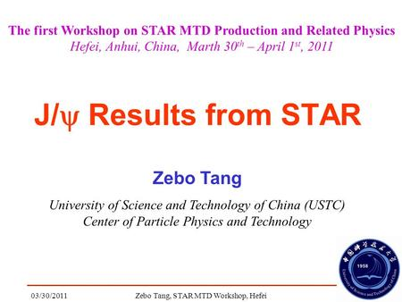 03/30/2011Zebo Tang, STAR MTD Workshop, Hefei1 J/  Results from STAR Zebo Tang University of Science and Technology of China (USTC) Center of Particle.