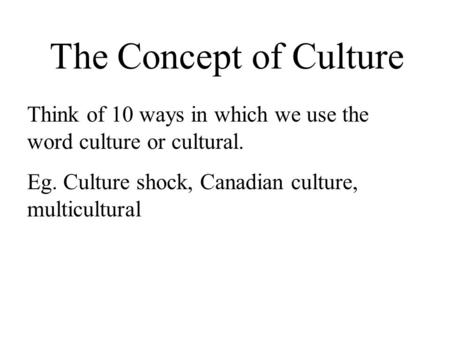 The Concept of Culture Think of 10 ways in which we use the word culture or cultural. Eg. Culture shock, Canadian culture, multicultural.
