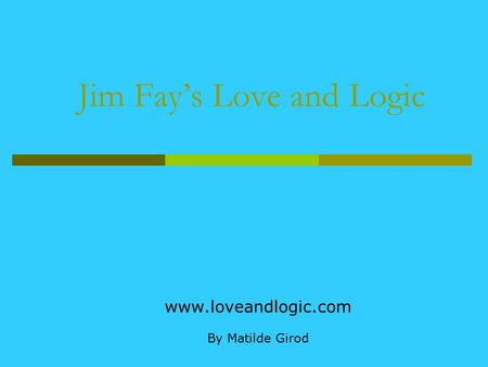 Jim Fay's Love and Logic www.loveandlogic.com By Matilde Girod.