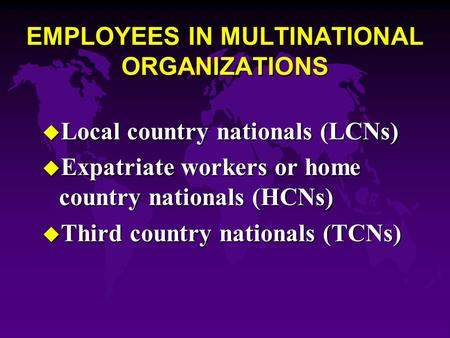 EMPLOYEES IN MULTINATIONAL ORGANIZATIONS u Local country nationals (LCNs) u Expatriate workers or home country nationals (HCNs) u Third country nationals.