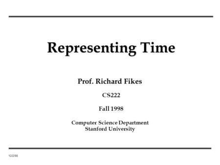12/2/98 Prof. Richard Fikes Representing Time Computer Science Department Stanford University CS222 Fall 1998.