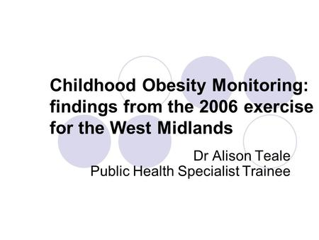Childhood Obesity Monitoring: findings from the 2006 exercise for the West Midlands Dr Alison Teale Public Health Specialist Trainee.