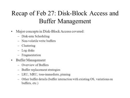 Recap of Feb 27: Disk-Block Access and Buffer Management Major concepts in Disk-Block Access covered: –Disk-arm Scheduling –Non-volatile write buffers.