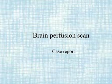 Brain perfusion scan Case report Case Ⅰ Name: 鄭 XX Sex: female Age: 13 y/o Date: 89/8/1~89/10/7.