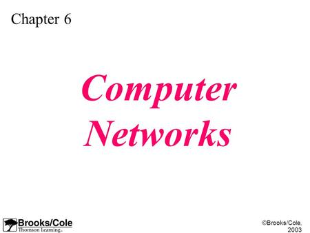 ©Brooks/Cole, 2003 Chapter 6 Computer Networks. ©Brooks/Cole, 2003 Understand the rationale for the existence of networks. Distinguish between the three.