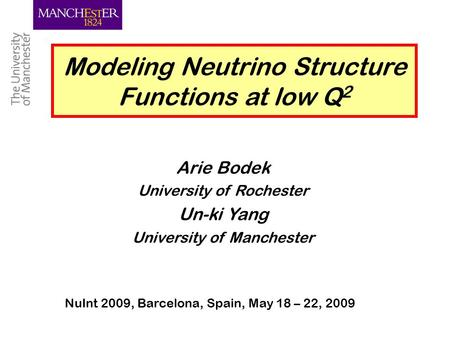 Un-ki Yang, Manchester 1 Modeling Neutrino Structure Functions at low Q 2 Arie Bodek University of Rochester Un-ki Yang University of Manchester NuInt.