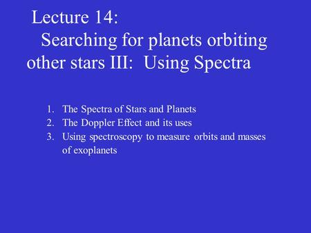 Lecture 14: Searching for planets orbiting other stars III: Using Spectra 1.The Spectra of Stars and Planets 2.The Doppler Effect and its uses 3.Using.